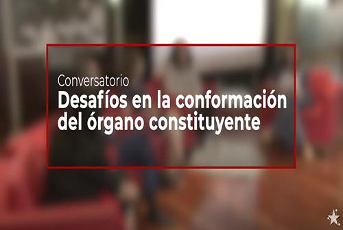 """Conversatorio """"Desafíos en la conformación del Órgano Constituyente"""" - Diálogo Ciudadano."""